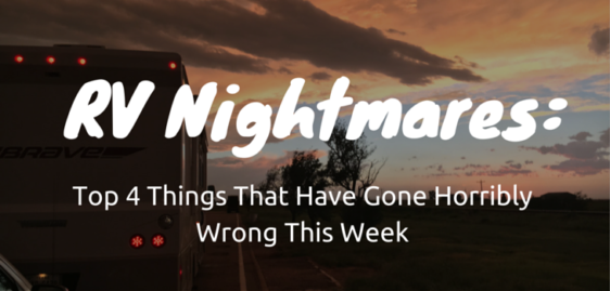 RV Nightmares: Top 4 Things That Have Gone Horribly Wrong This Week